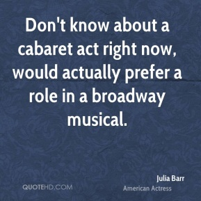Don't know about a cabaret act right now, would actually prefer a role in a broadway musical.