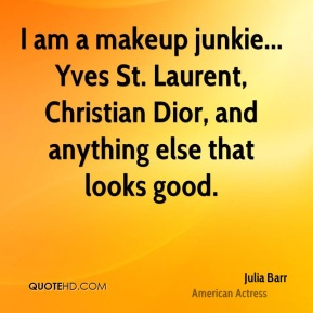 I am a makeup junkie... Yves St. Laurent, Christian Dior, and anything else that looks good.