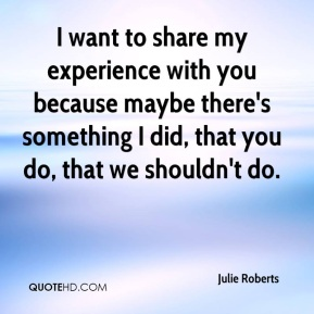 I want to share my experience with you because maybe there's something I did, that you do, that we shouldn't do.
