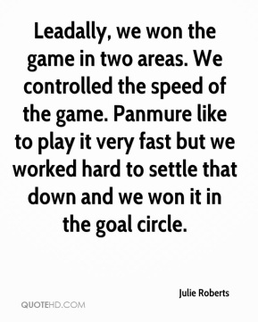 Leadally, we won the game in two areas. We controlled the speed of the game. Panmure like to play it very fast but we worked hard to settle that down and we won it in the goal circle.