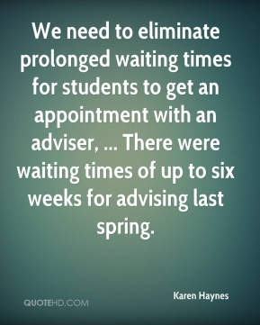 Karen Haynes  - We need to eliminate prolonged waiting times for students to get an appointment with an adviser, ... There were waiting times of up to six weeks for advising last spring.