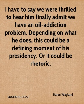 Karen Wayland  - I have to say we were thrilled to hear him finally admit we have an oil-addiction problem. Depending on what he does, this could be a defining moment of his presidency. Or it could be rhetoric.