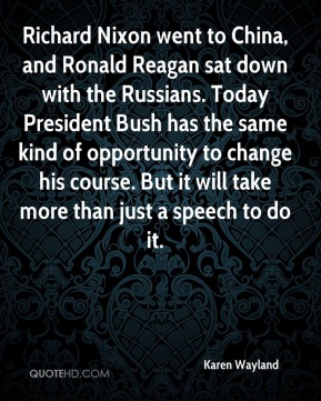 Karen Wayland  - Richard Nixon went to China, and Ronald Reagan sat down with the Russians. Today President Bush has the same kind of opportunity to change his course. But it will take more than just a speech to do it.