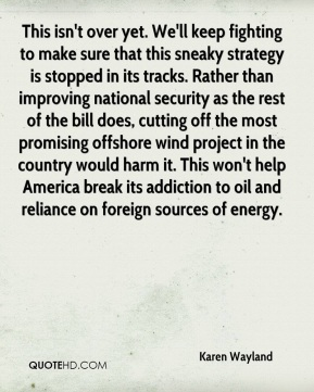 Karen Wayland  - This isn't over yet. We'll keep fighting to make sure that this sneaky strategy is stopped in its tracks. Rather than improving national security as the rest of the bill does, cutting off the most promising offshore wind project in the country would harm it. This won't help America break its addiction to oil and reliance on foreign sources of energy.