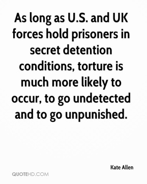 Kate Allen  - As long as U.S. and UK forces hold prisoners in secret detention conditions, torture is much more likely to occur, to go undetected and to go unpunished.
