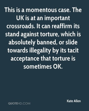 Kate Allen  - This is a momentous case. The UK is at an important crossroads. It can reaffirm its stand against torture, which is absolutely banned, or slide towards illegality by its tacit acceptance that torture is sometimes OK.