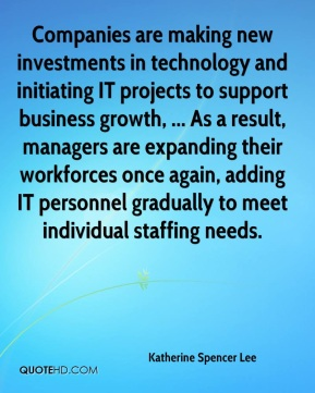 Companies are making new investments in technology and initiating IT projects to support business growth, ... As a result, managers are expanding their workforces once again, adding IT personnel gradually to meet individual staffing needs.