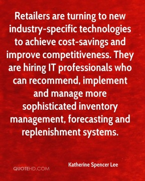 Katherine Spencer Lee  - Retailers are turning to new industry-specific technologies to achieve cost-savings and improve competitiveness. They are hiring IT professionals who can recommend, implement and manage more sophisticated inventory management, forecasting and replenishment systems.