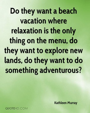 Kathleen Murray  - Do they want a beach vacation where relaxation is the only thing on the menu, do they want to explore new lands, do they want to do something adventurous?
