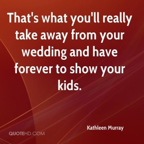Kathleen Murray  - That's what you'll really take away from your wedding and have forever to show your kids.