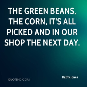 The green beans, the corn, it's all picked and in our shop the next day.