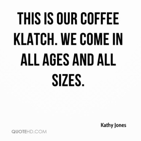 Kathy Jones  - This is our coffee klatch. We come in all ages and all sizes.