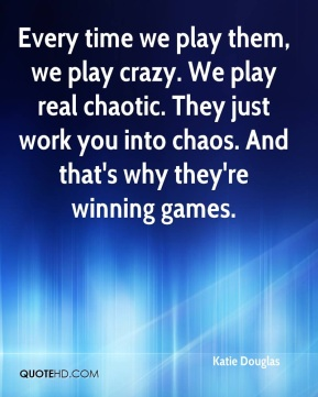 Katie Douglas  - Every time we play them, we play crazy. We play real chaotic. They just work you into chaos. And that's why they're winning games.