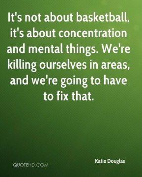 It's not about basketball, it's about concentration and mental things. We're killing ourselves in areas, and we're going to have to fix that.