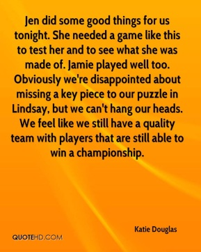Jen did some good things for us tonight. She needed a game like this to test her and to see what she was made of. Jamie played well too. Obviously we're disappointed about missing a key piece to our puzzle in Lindsay, but we can't hang our heads. We feel like we still have a quality team with players that are still able to win a championship.