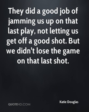 They did a good job of jamming us up on that last play, not letting us get off a good shot. But we didn't lose the game on that last shot.