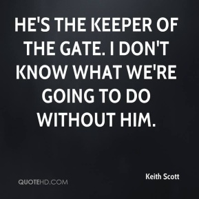Keith Scott  - He's the keeper of the gate. I don't know what we're going to do without him.