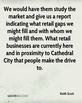 Keith Scott  - We would have them study the market and give us a report indicating what retail gaps we might fill and with whom we might fill them. What retail businesses are currently here and in proximity to Cathedral City that people make the drive to.