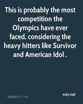 Kelly Kahl  - This is probably the most competition the Olympics have ever faced, considering the heavy hitters like Survivor and American Idol .