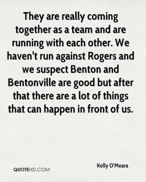 Kelly O'Meara  - They are really coming together as a team and are running with each other. We haven't run against Rogers and we suspect Benton and Bentonville are good but after that there are a lot of things that can happen in front of us.