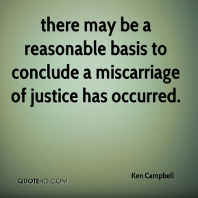Ken Campbell  - there may be a reasonable basis to conclude a miscarriage of justice has occurred.