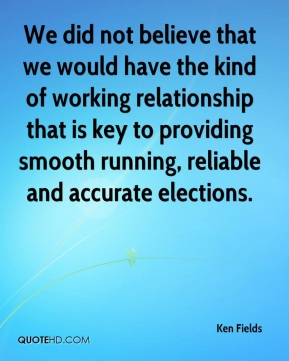 Ken Fields  - We did not believe that we would have the kind of working relationship that is key to providing smooth running, reliable and accurate elections.