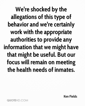Ken Fields  - We're shocked by the allegations of this type of behavior and we're certainly work with the appropriate authorities to provide any information that we might have that might be useful. But our focus will remain on meeting the health needs of inmates.