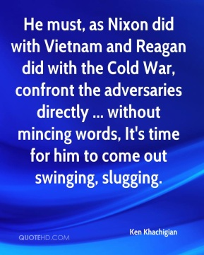 He must, as Nixon did with Vietnam and Reagan did with the Cold War, confront the adversaries directly ... without mincing words, It's time for him to come out swinging, slugging.