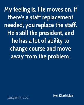 Ken Khachigian  - My feeling is, life moves on. If there's a staff replacement needed, you replace the staff. He's still the president, and he has a lot of ability to change course and move away from the problem.