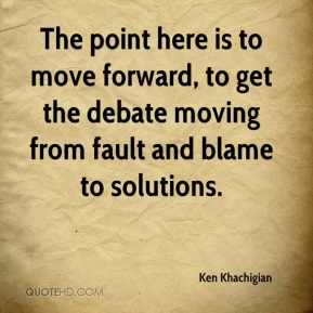 The point here is to move forward, to get the debate moving from fault and blame to solutions.