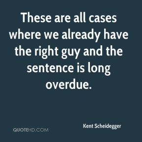 Kent Scheidegger  - These are all cases where we already have the right guy and the sentence is long overdue.