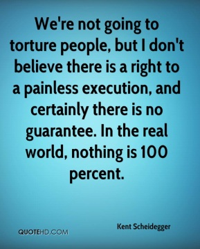 Kent Scheidegger  - We're not going to torture people, but I don't believe there is a right to a painless execution, and certainly there is no guarantee. In the real world, nothing is 100 percent.