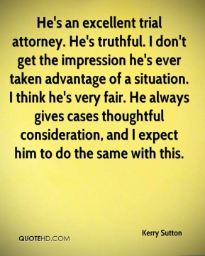Kerry Sutton  - He's an excellent trial attorney. He's truthful. I don't get the impression he's ever taken advantage of a situation. I think he's very fair. He always gives cases thoughtful consideration, and I expect him to do the same with this.