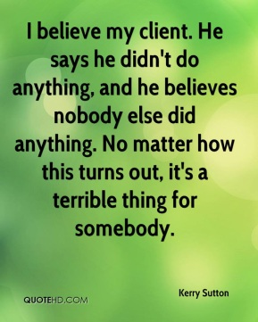 I believe my client. He says he didn't do anything, and he believes nobody else did anything. No matter how this turns out, it's a terrible thing for somebody.