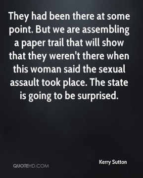 They had been there at some point. But we are assembling a paper trail that will show that they weren't there when this woman said the sexual assault took place. The state is going to be surprised.