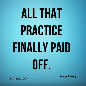 Kevin Albury  - All that practice finally paid off.