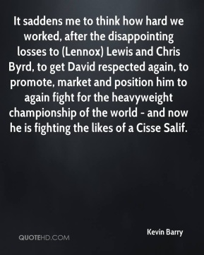 Kevin Barry  - It saddens me to think how hard we worked, after the disappointing losses to (Lennox) Lewis and Chris Byrd, to get David respected again, to promote, market and position him to again fight for the heavyweight championship of the world - and now he is fighting the likes of a Cisse Salif.