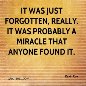 Kevin Cox  - It was just forgotten, really. It was probably a miracle that anyone found it.