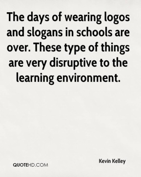 Kevin Kelley  - The days of wearing logos and slogans in schools are over. These type of things are very disruptive to the learning environment.