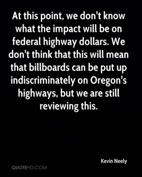 Kevin Neely  - At this point, we don't know what the impact will be on federal highway dollars. We don't think that this will mean that billboards can be put up indiscriminately on Oregon's highways, but we are still reviewing this.