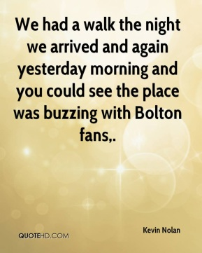 Kevin Nolan  - We had a walk the night we arrived and again yesterday morning and you could see the place was buzzing with Bolton fans.