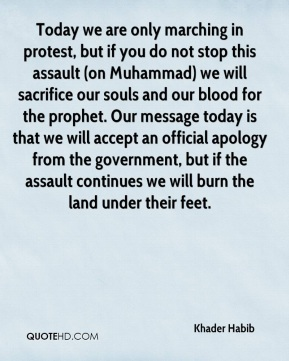 Today we are only marching in protest, but if you do not stop this assault (on Muhammad) we will sacrifice our souls and our blood for the prophet. Our message today is that we will accept an official apology from the government, but if the assault continues we will burn the land under their feet.