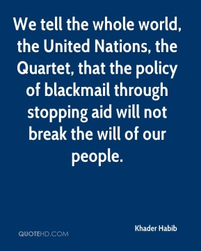 We tell the whole world, the United Nations, the Quartet, that the policy of blackmail through stopping aid will not break the will of our people.