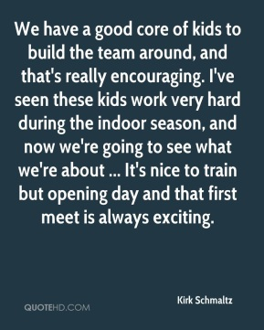 Kirk Schmaltz  - We have a good core of kids to build the team around, and that's really encouraging. I've seen these kids work very hard during the indoor season, and now we're going to see what we're about ... It's nice to train but opening day and that first meet is always exciting.