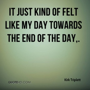 It just kind of felt like my day towards the end of the day.