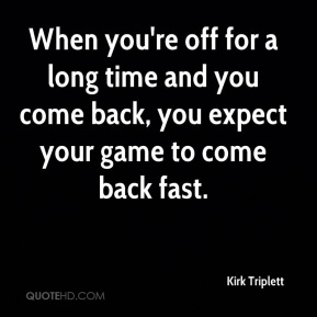 When you're off for a long time and you come back, you expect your game to come back fast.