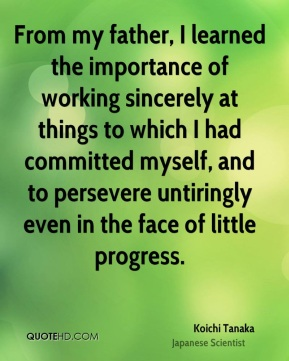 From my father, I learned the importance of working sincerely at things to which I had committed myself, and to persevere untiringly even in the face of little progress.