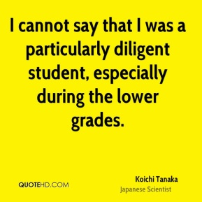 Koichi Tanaka - I cannot say that I was a particularly diligent student, especially during the lower grades.
