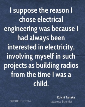 I suppose the reason I chose electrical engineering was because I had always been interested in electricity, involving myself in such projects as building radios from the time I was a child.