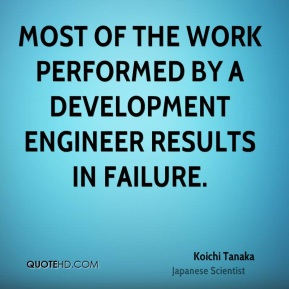 Koichi Tanaka - Most of the work performed by a development engineer results in failure.